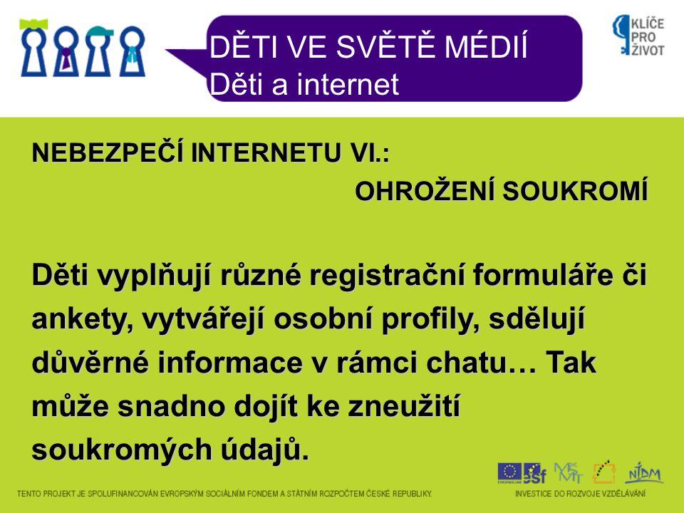 DĚTI VE SVĚTĚ MÉDIÍ Děti a internet NEBEZPEČÍ INTERNETU VI.: OHROŽENÍ SOUKROMÍ Děti vyplňují různé registrační formuláře či ankety, vytvářejí osobní profily, sdělují důvěrné informace v rámci chatu… Tak může snadno dojít ke zneužití soukromých údajů.