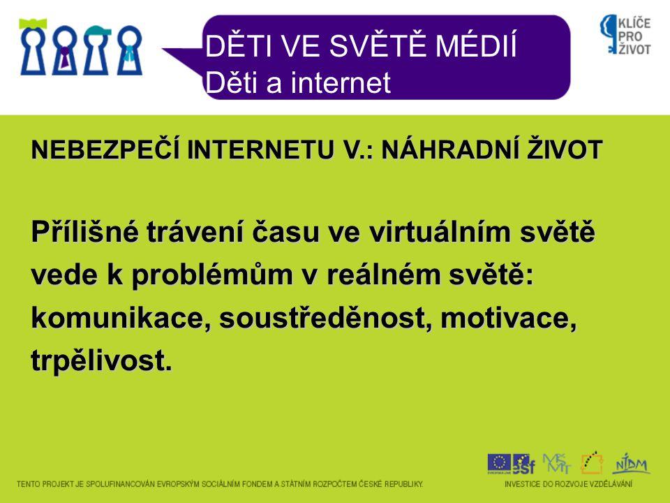 DĚTI VE SVĚTĚ MÉDIÍ Děti a internet NEBEZPEČÍ INTERNETU V.: NÁHRADNÍ ŽIVOT Přílišné trávení času ve virtuálním světě vede k problémům v reálném světě: komunikace, soustředěnost, motivace, trpělivost.