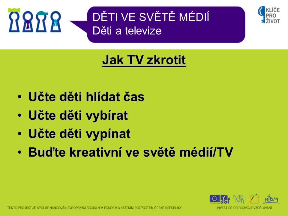 DĚTI VE SVĚTĚ MÉDIÍ Děti a televize Jak TV zkrotit Učte děti hlídat časUčte děti hlídat čas Učte děti vybíratUčte děti vybírat Učte děti vypínatUčte děti vypínat Buďte kreativní ve světě médií/TVBuďte kreativní ve světě médií/TV