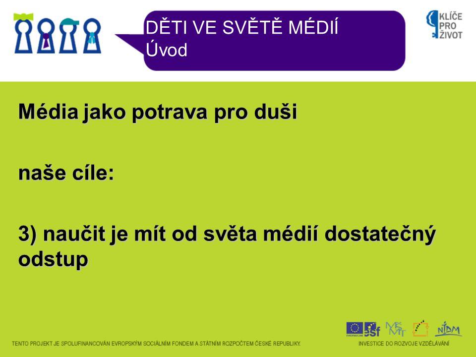 DĚTI VE SVĚTĚ MÉDIÍ Úvod Média jako potrava pro duši naše cíle: 3) naučit je mít od světa médií dostatečný odstup