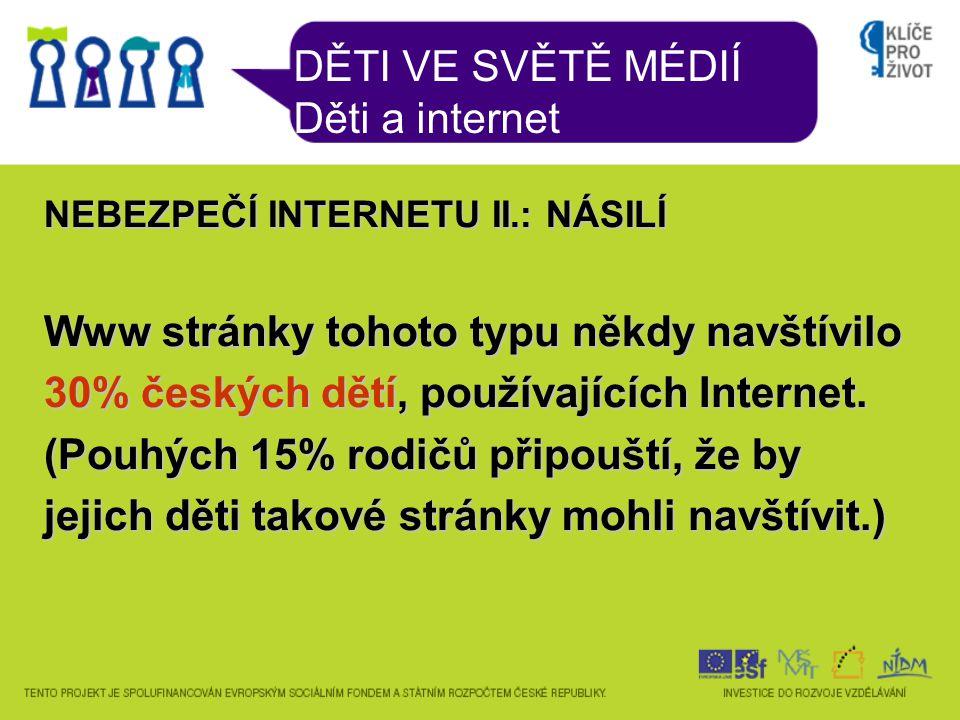 DĚTI VE SVĚTĚ MÉDIÍ Děti a internet NEBEZPEČÍ INTERNETU II.: NÁSILÍ Www stránky tohoto typu někdy navštívilo 30% českých dětí, používajících Internet.