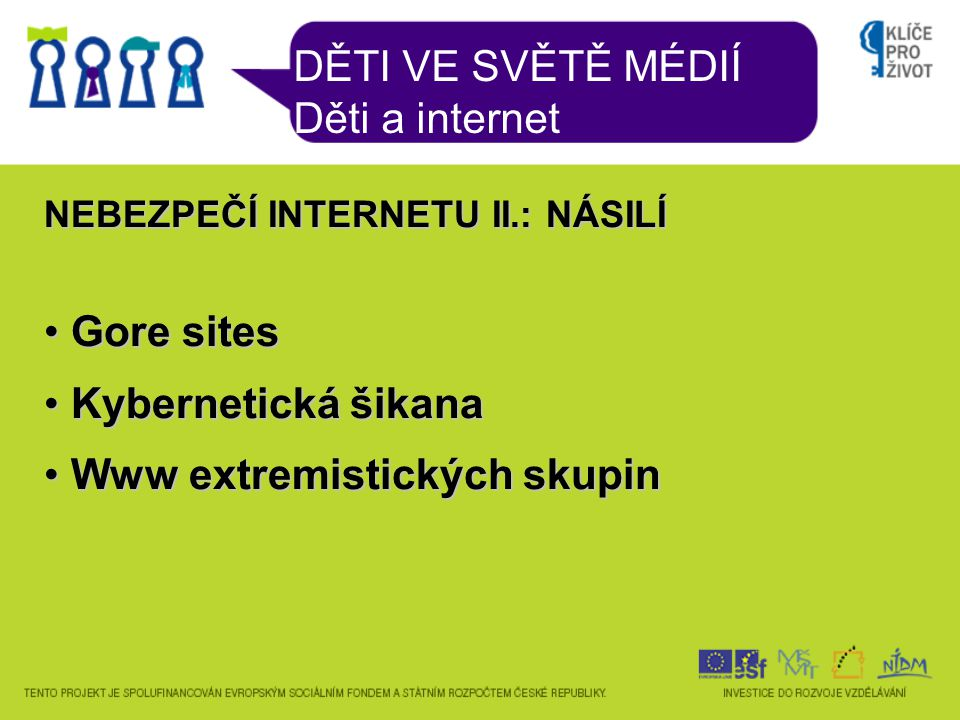 DĚTI VE SVĚTĚ MÉDIÍ Děti a internet NEBEZPEČÍ INTERNETU II.: NÁSILÍ Gore sites Gore sites Kybernetická šikana Kybernetická šikana Www extremistických skupin Www extremistických skupin