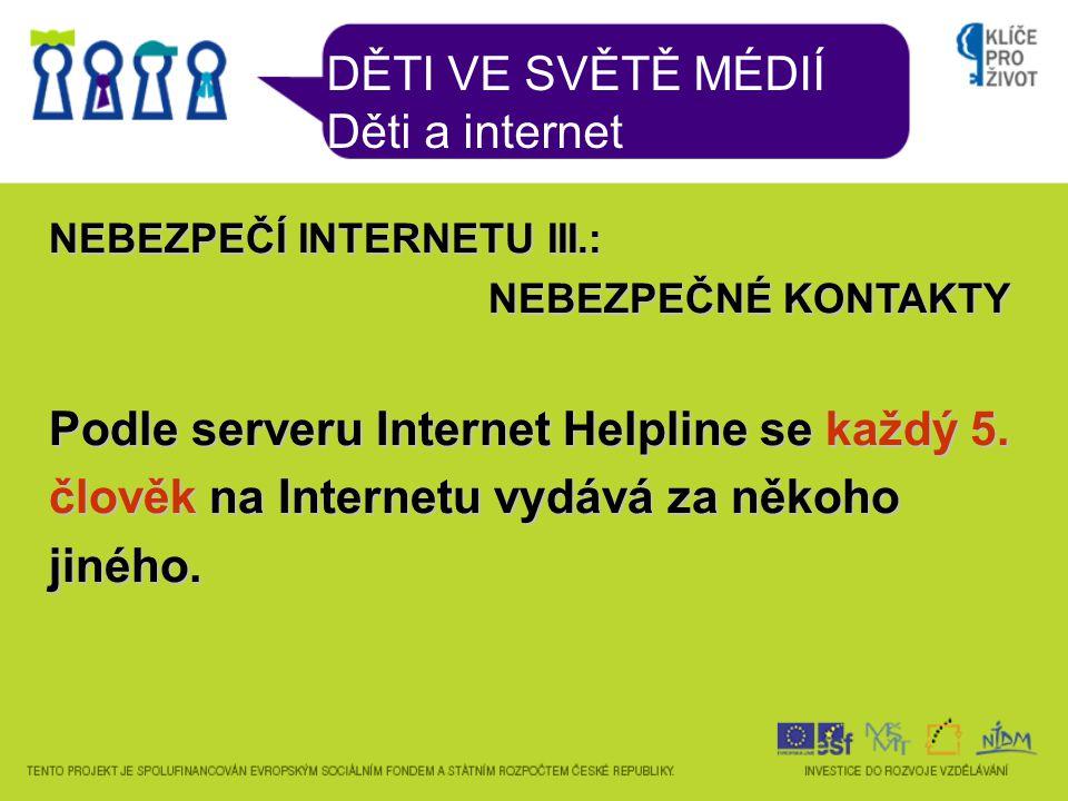 DĚTI VE SVĚTĚ MÉDIÍ Děti a internet NEBEZPEČÍ INTERNETU III.: NEBEZPEČNÉ KONTAKTY Podle serveru Internet Helpline se každý 5.