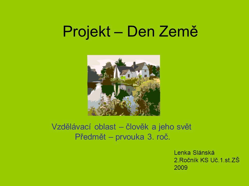 Projekt – Den Země Vzdělávací oblast – člověk a jeho svět Předmět – prvouka 3. roč. Lenka Slánská 2.Ročník KS Uč.1.st.ZŠ 2009