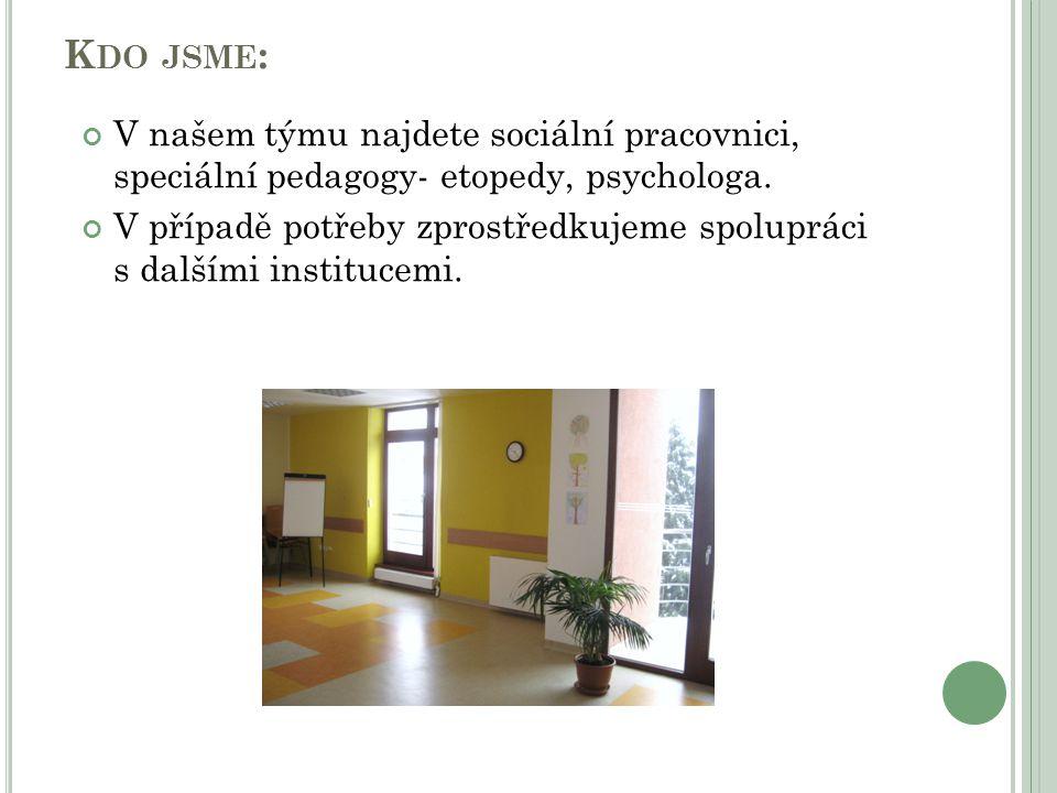 K DO JSME : V našem týmu najdete sociální pracovnici, speciální pedagogy- etopedy, psychologa. V případě potřeby zprostředkujeme spolupráci s dalšími