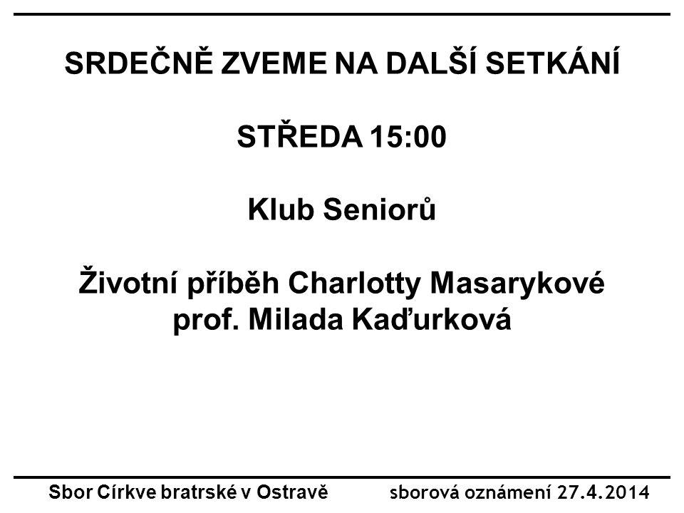 SRDEČNĚ ZVEME NA DALŠÍ SETKÁNÍ STŘEDA 15:00 Klub Seniorů Životní příběh Charlotty Masarykové prof.