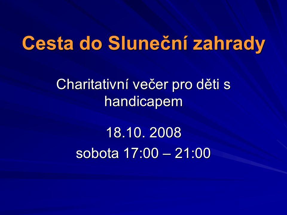 Cesta do Sluneční zahrady Charitativní večer pro děti s handicapem 18.10. 2008 sobota 17:00 – 21:00