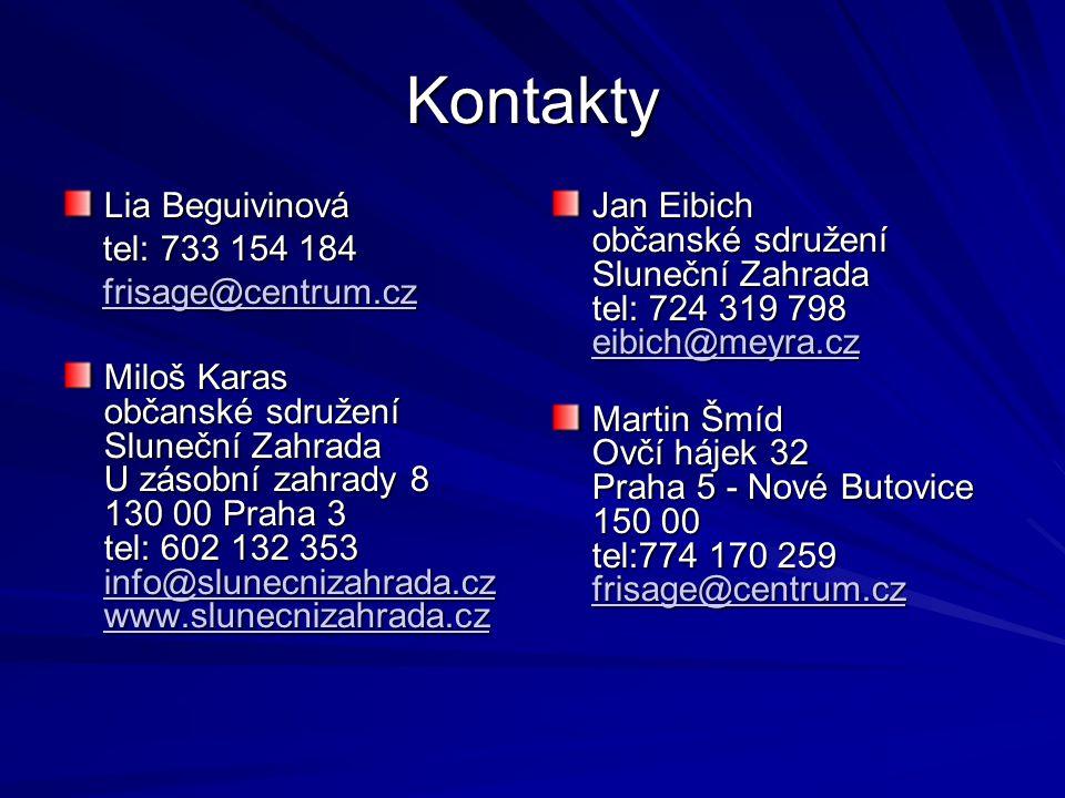 Kontakty Lia Beguivinová tel: 733 154 184 tel: 733 154 184 frisage@centrum.cz frisage@centrum.czfrisage@centrum.cz Miloš Karas občanské sdružení Sluneční Zahrada U zásobní zahrady 8 130 00 Praha 3 tel: 602 132 353 info@slunecnizahrada.cz www.slunecnizahrada.cz info@slunecnizahrada.cz www.slunecnizahrada.cz info@slunecnizahrada.cz www.slunecnizahrada.cz Jan Eibich občanské sdružení Sluneční Zahrada tel: 724 319 798 eibich@meyra.cz eibich@meyra.cz Martin Šmíd Ovčí hájek 32 Praha 5 - Nové Butovice 150 00 tel:774 170 259 frisage@centrum.cz frisage@centrum.cz