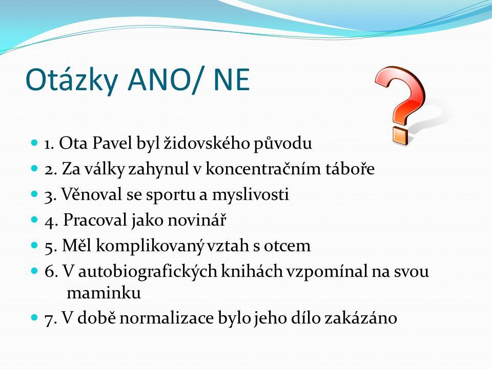 Otázky ANO/ NE 1. Ota Pavel byl židovského původu 2. Za války zahynul v koncentračním táboře 3. Věnoval se sportu a myslivosti 4. Pracoval jako noviná