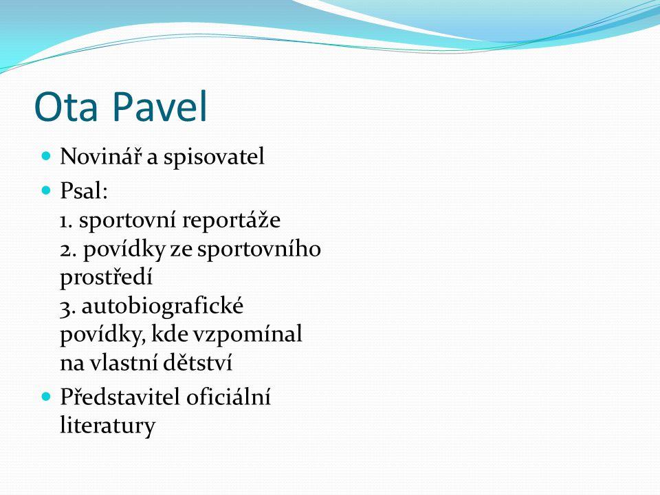 Ota Pavel Novinář a spisovatel Psal: 1. sportovní reportáže 2. povídky ze sportovního prostředí 3. autobiografické povídky, kde vzpomínal na vlastní d