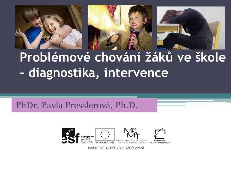 Problémové chování žáků ve škole - diagnostika, intervence PhDr. Pavla Presslerová, Ph.D.