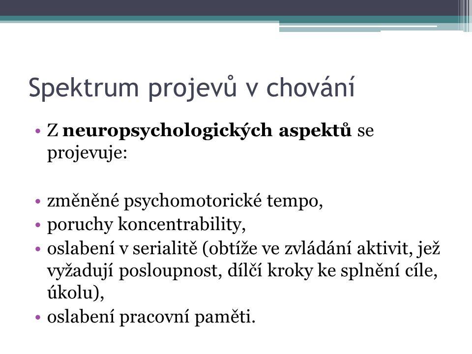 Spektrum projevů v chování Z neuropsychologických aspektů se projevuje: změněné psychomotorické tempo, poruchy koncentrability, oslabení v serialitě (obtíže ve zvládání aktivit, jež vyžadují posloupnost, dílčí kroky ke splnění cíle, úkolu), oslabení pracovní paměti.