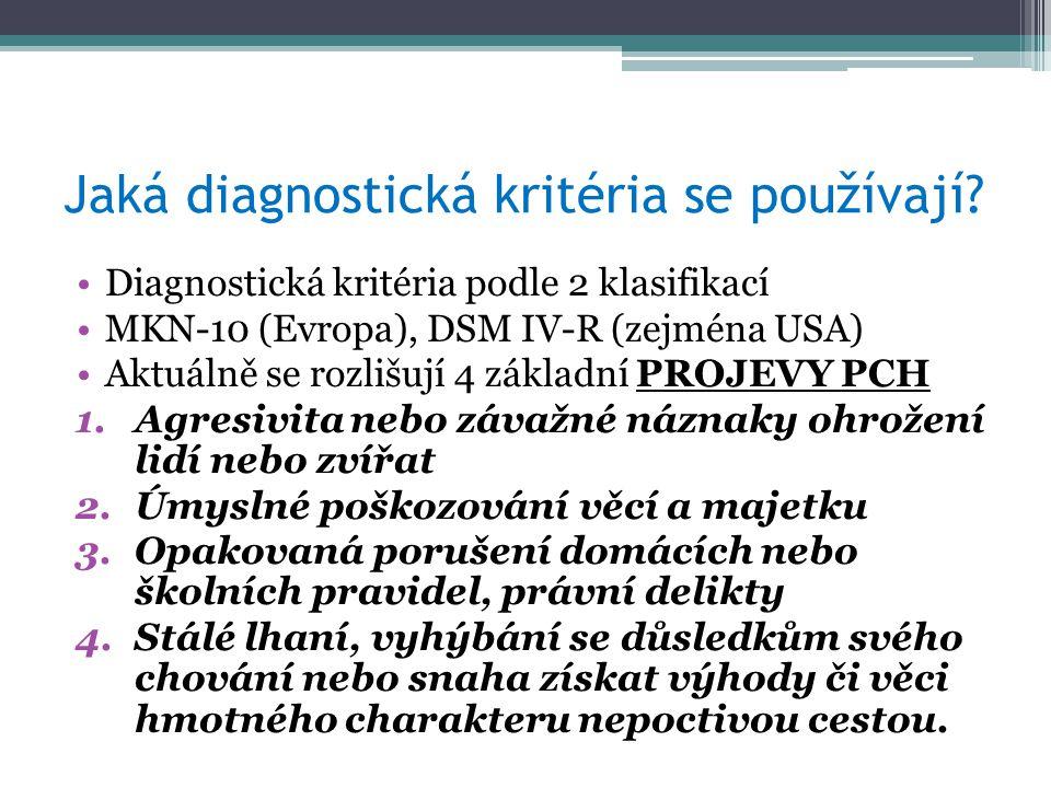Diagnostická kritéria podle 2 klasifikací MKN-10 (Evropa), DSM IV-R (zejména USA) Aktuálně se rozlišují 4 základní PROJEVY PCH 1.Agresivita nebo závažné náznaky ohrožení lidí nebo zvířat 2.Úmyslné poškozování věcí a majetku 3.Opakovaná porušení domácích nebo školních pravidel, právní delikty 4.Stálé lhaní, vyhýbání se důsledkům svého chování nebo snaha získat výhody či věci hmotného charakteru nepoctivou cestou.