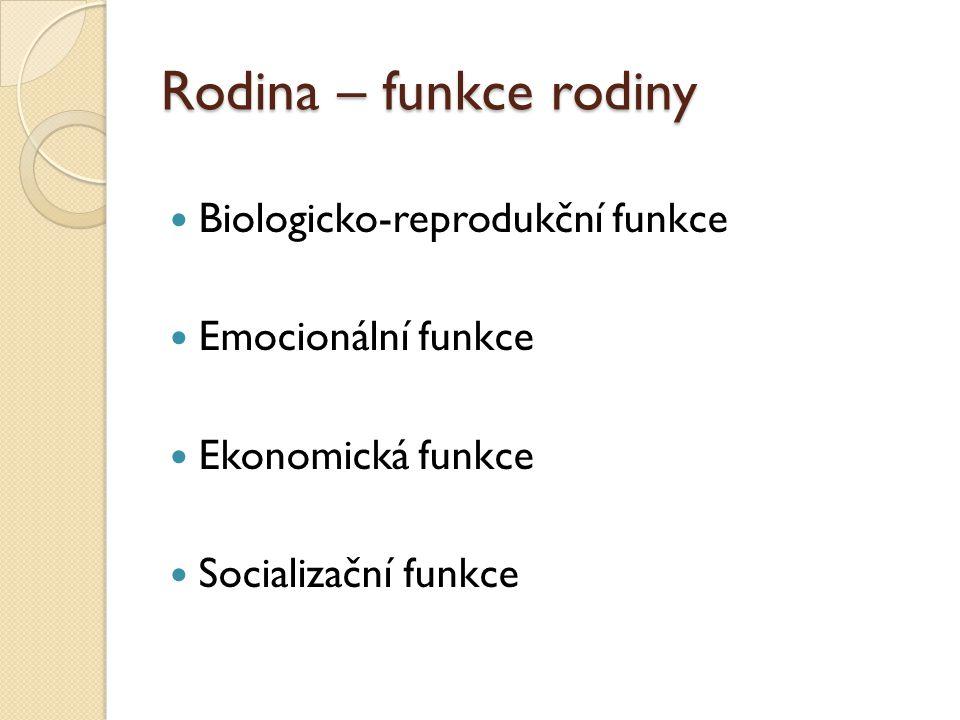 Rodina – funkce rodiny Biologicko-reprodukční funkce Emocionální funkce Ekonomická funkce Socializační funkce