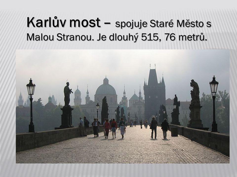 Karlův most – spojuje Staré Město s Malou Stranou. Je dlouhý 515, 76 metrů.