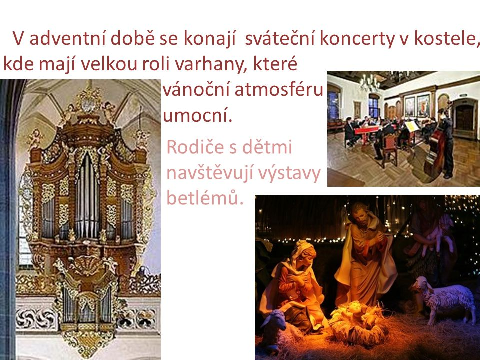 V adventní době se konají sváteční koncerty v kostele, kde mají velkou roli varhany, které vánoční atmosféru umocní. Rodiče s dětmi navštěvují výstavy
