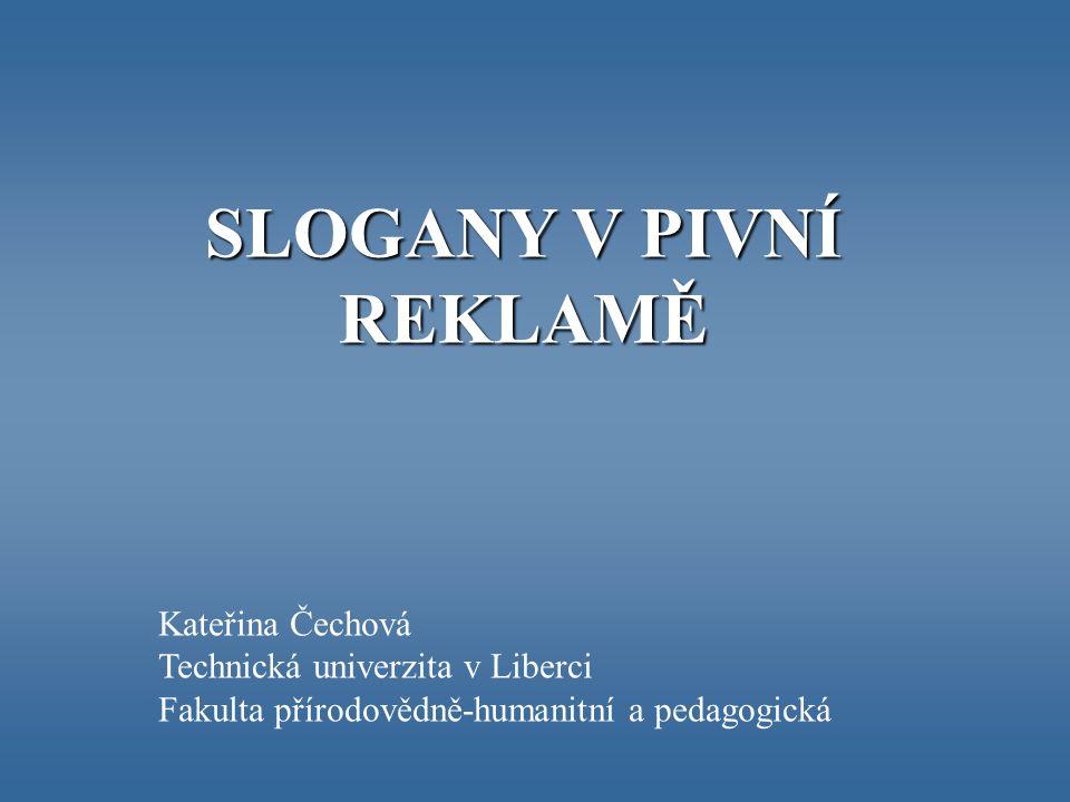 SLOGANY V PIVNÍ REKLAMĚ Kateřina Čechová Technická univerzita v Liberci Fakulta přírodovědně-humanitní a pedagogická