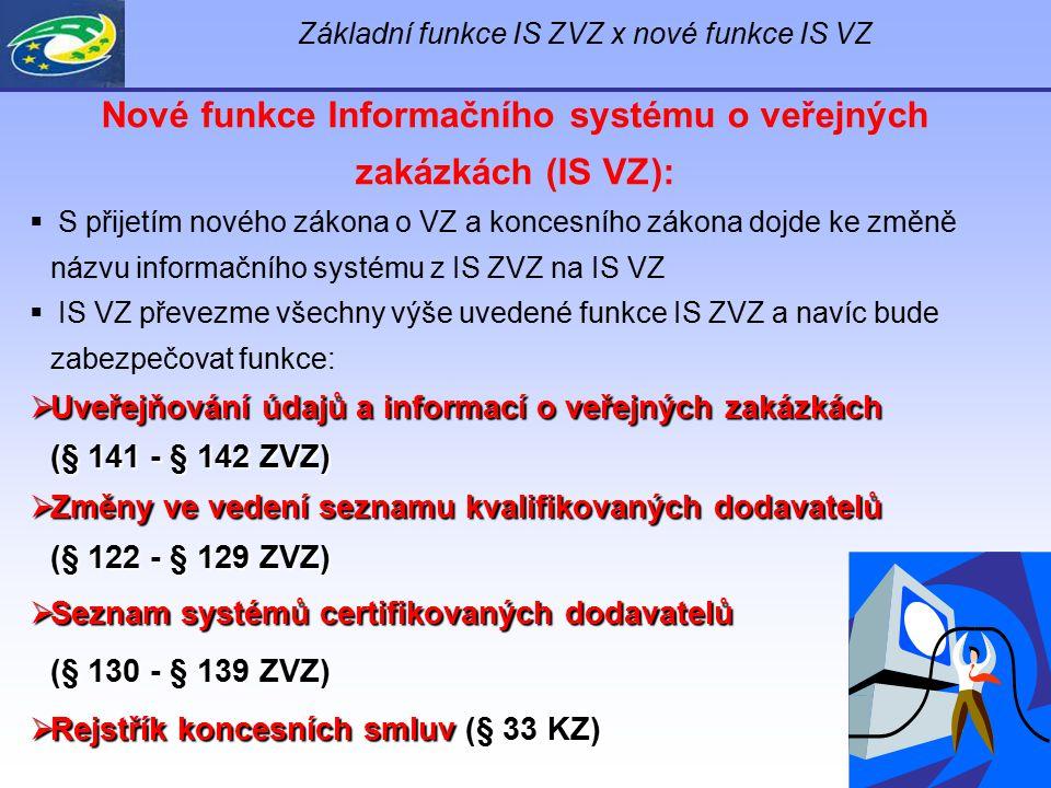 Základní funkce IS ZVZ x nové funkce IS VZ Nové funkce Informačního systému o veřejných zakázkách (IS VZ):  S přijetím nového zákona o VZ a koncesníh