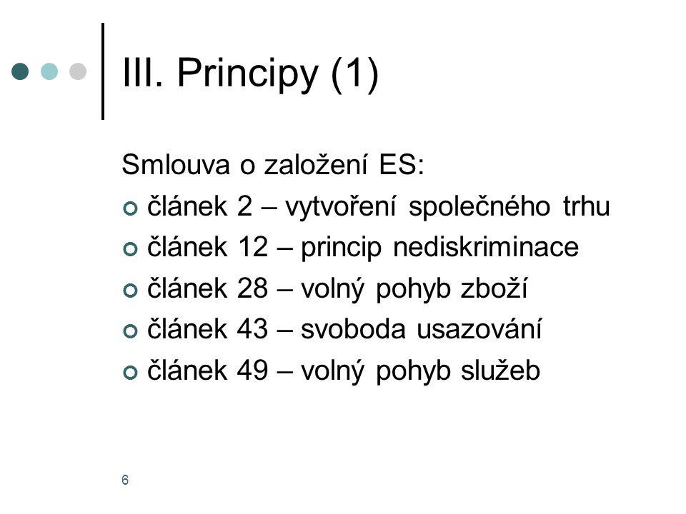 6 III. Principy (1) Smlouva o založení ES: článek 2 – vytvoření společného trhu článek 12 – princip nediskriminace článek 28 – volný pohyb zboží článe