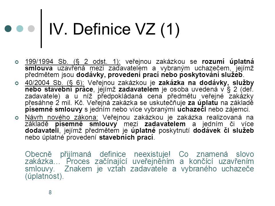 8 IV. Definice VZ (1) 199/1994 Sb. (§ 2 odst. 1): veřejnou zakázkou se rozumí úplatná smlouva uzavřená mezi zadavatelem a vybraným uchazečem, jejímž p