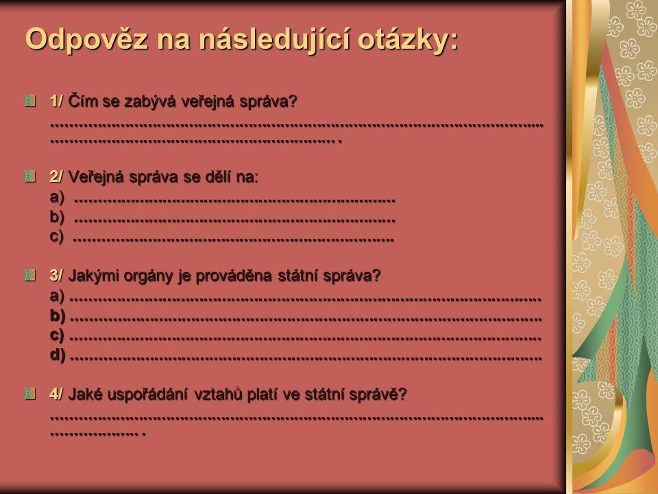 Odpověz na následující otázky: 1/ Čím se zabývá veřejná správa?...........................................................................................................................................................................