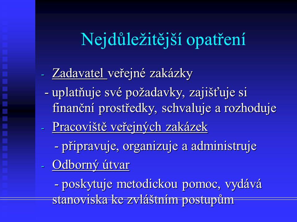Nejdůležitější opatření - Zadavatel veřejné zakázky - uplatňuje své požadavky, zajišťuje si finanční prostředky, schvaluje a rozhoduje - uplatňuje své požadavky, zajišťuje si finanční prostředky, schvaluje a rozhoduje - Pracoviště veřejných zakázek - připravuje, organizuje a administruje - připravuje, organizuje a administruje - Odborný útvar - poskytuje metodickou pomoc, vydává stanoviska ke zvláštním postupům - poskytuje metodickou pomoc, vydává stanoviska ke zvláštním postupům