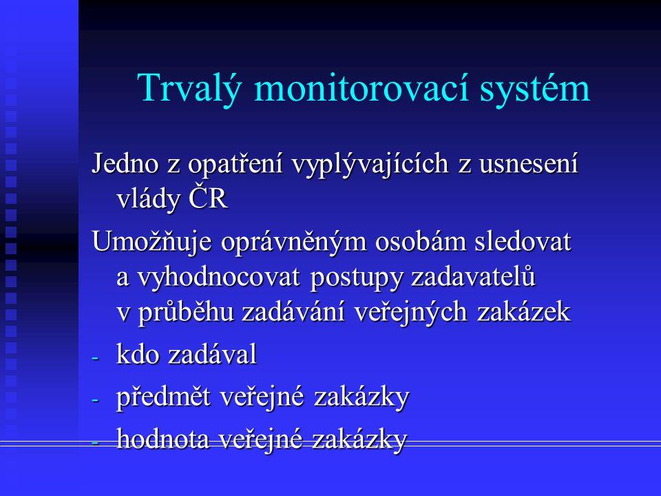 Trvalý monitorovací systém Jedno z opatření vyplývajících z usnesení vlády ČR Umožňuje oprávněným osobám sledovat a vyhodnocovat postupy zadavatelů v průběhu zadávání veřejných zakázek - kdo zadával - předmět veřejné zakázky - hodnota veřejné zakázky