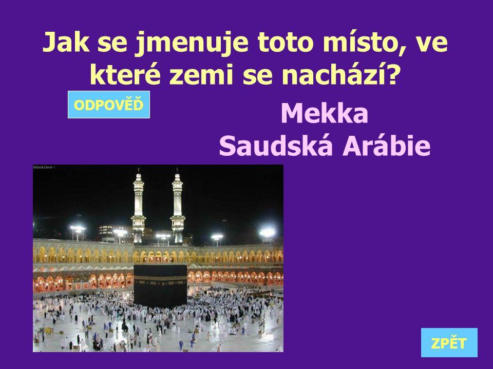 Jak se jmenuje toto místo, ve které zemi se nachází? Mekka Saudská Arábie ZPĚT ODPOVĚĎ
