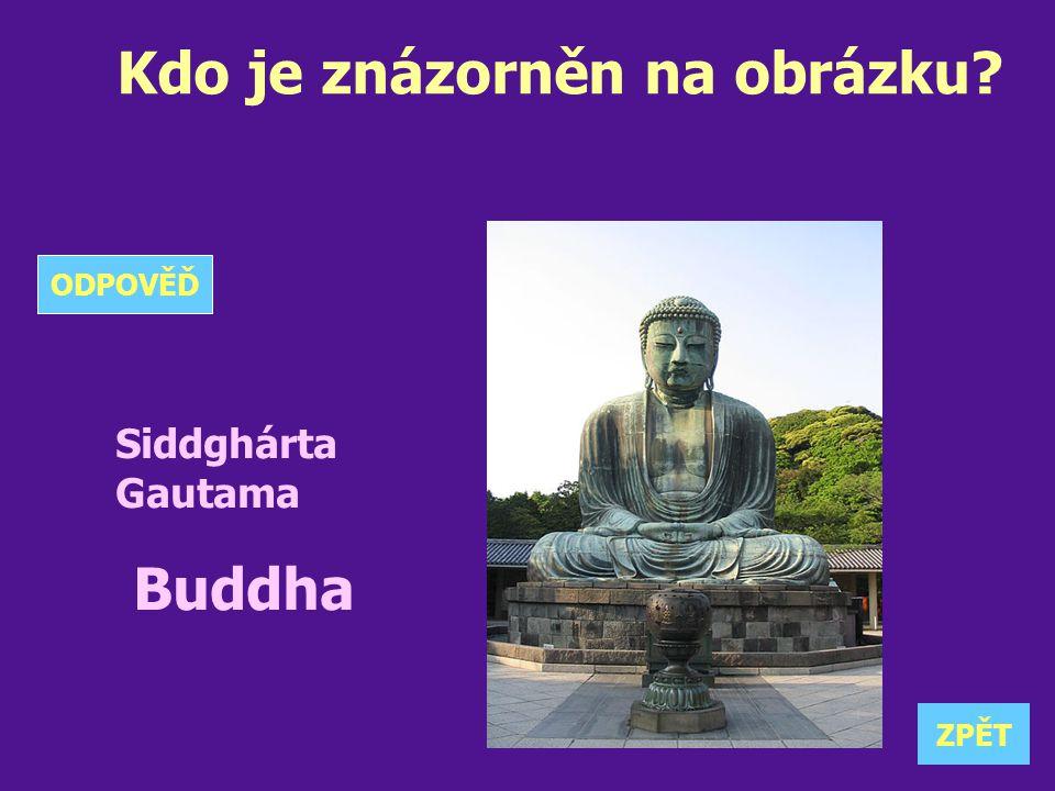 Kdo je znázorněn na obrázku? Siddghárta Gautama Buddha ZPĚT ODPOVĚĎ