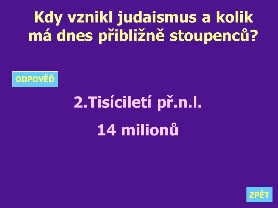 Kdy vznikl judaismus a kolik má dnes přibližně stoupenců? 2.Tisíciletí př.n.l. 14 milionů ZPĚT ODPOVĚĎ