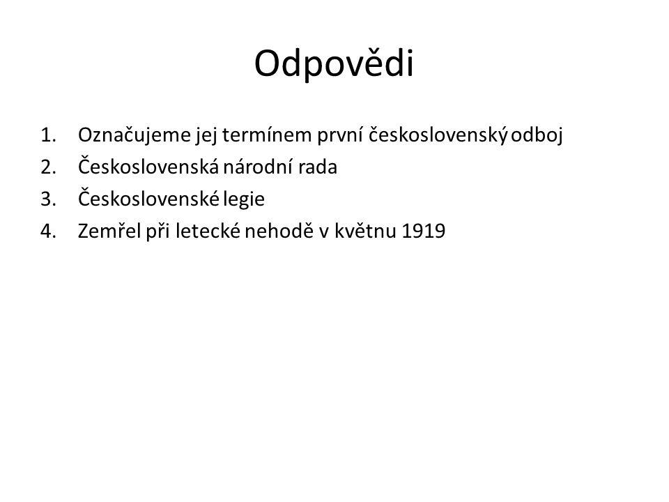 Odpovědi 1.Označujeme jej termínem první československý odboj 2.Československá národní rada 3.Československé legie 4.Zemřel při letecké nehodě v květnu 1919