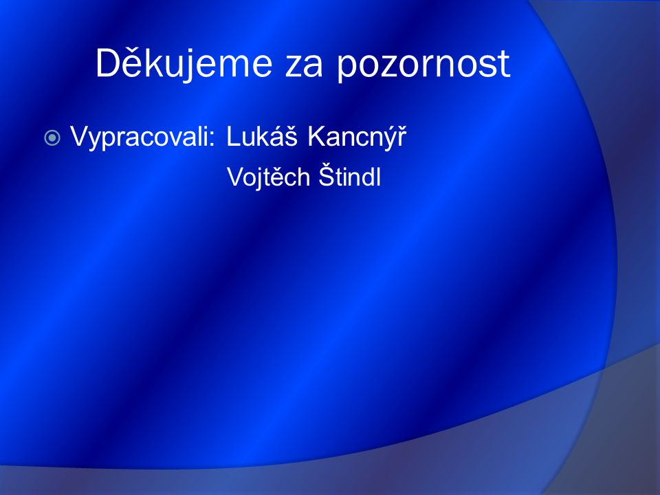 Děkujeme za pozornost  Vypracovali: Lukáš Kancnýř Vojtěch Štindl