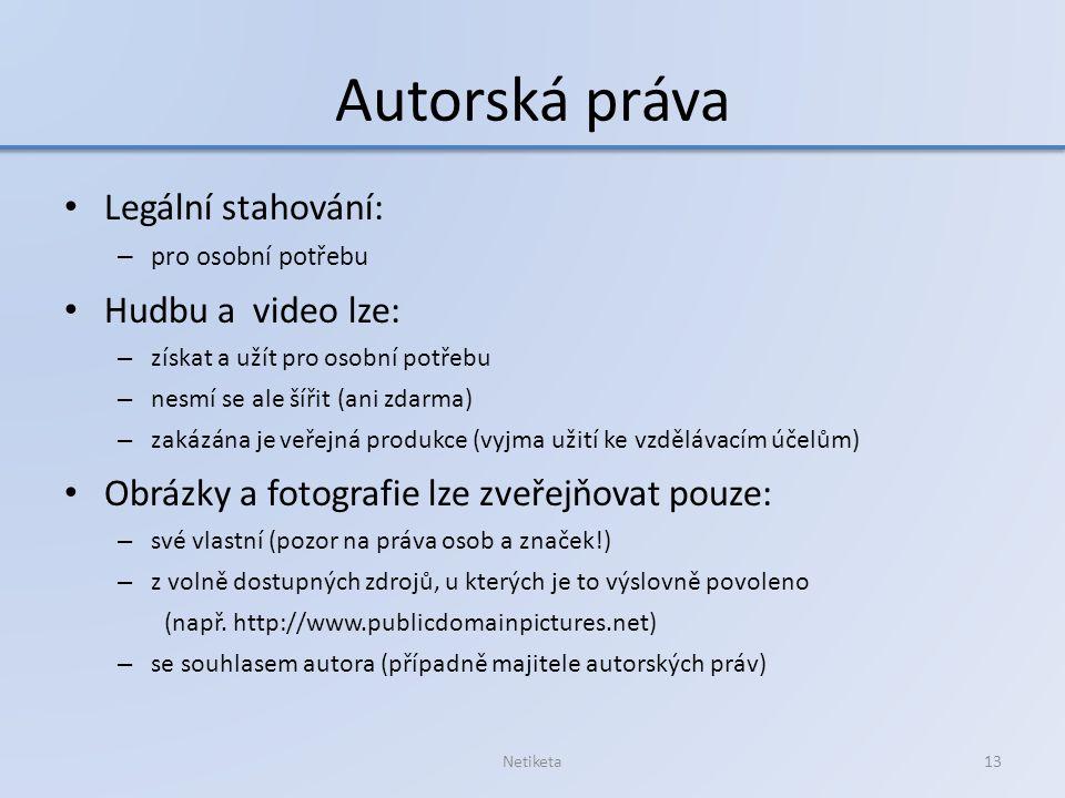 Autorská práva Legální stahování: – pro osobní potřebu Hudbu a video lze: – získat a užít pro osobní potřebu – nesmí se ale šířit (ani zdarma) – zakázána je veřejná produkce (vyjma užití ke vzdělávacím účelům) Obrázky a fotografie lze zveřejňovat pouze: – své vlastní (pozor na práva osob a značek!) – z volně dostupných zdrojů, u kterých je to výslovně povoleno (např.
