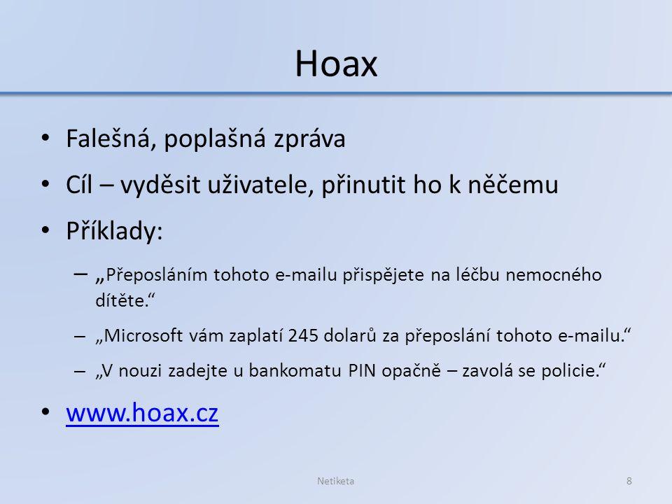 """Hoax Falešná, poplašná zpráva Cíl – vyděsit uživatele, přinutit ho k něčemu Příklady: – """" Přeposláním tohoto e-mailu přispějete na léčbu nemocného dítěte. – """"Microsoft vám zaplatí 245 dolarů za přeposlání tohoto e-mailu. – """"V nouzi zadejte u bankomatu PIN opačně – zavolá se policie. www.hoax.cz Netiketa8"""