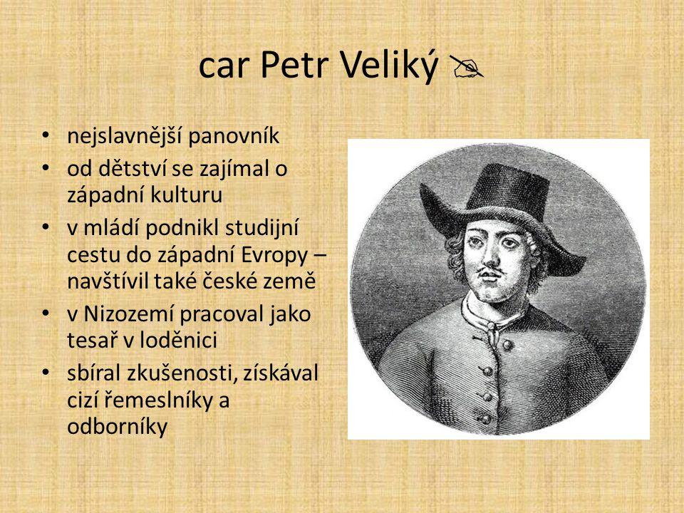 car Petr Veliký  nejslavnější panovník od dětství se zajímal o západní kulturu v mládí podnikl studijní cestu do západní Evropy – navštívil také česk