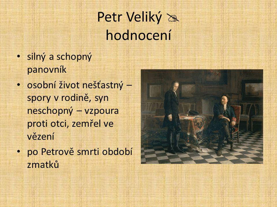 Petr Veliký  hodnocení silný a schopný panovník osobní život nešťastný – spory v rodině, syn neschopný – vzpoura proti otci, zemřel ve vězení po Petr