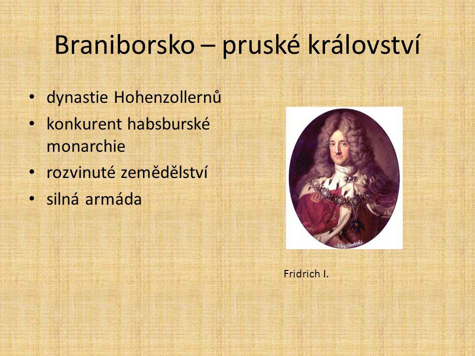 Braniborsko – pruské království dynastie Hohenzollernů konkurent habsburské monarchie rozvinuté zemědělství silná armáda Fridrich I.