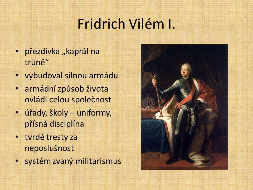 """Fridrich Vilém I. přezdívka """"kaprál na trůně"""" vybudoval silnou armádu armádní způsob života ovládl celou společnost úřady, školy – uniformy, přísná di"""