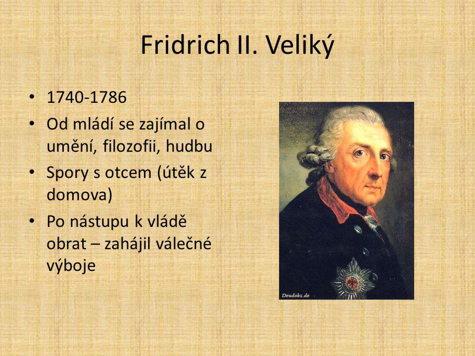 Fridrich II. Veliký 1740-1786 Od mládí se zajímal o umění, filozofii, hudbu Spory s otcem (útěk z domova) Po nástupu k vládě obrat – zahájil válečné v