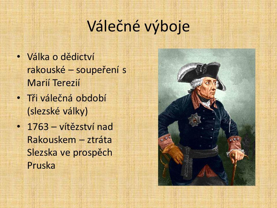 Válečné výboje Válka o dědictví rakouské – soupeření s Marií Terezií Tři válečná období (slezské války) 1763 – vítězství nad Rakouskem – ztráta Slezsk