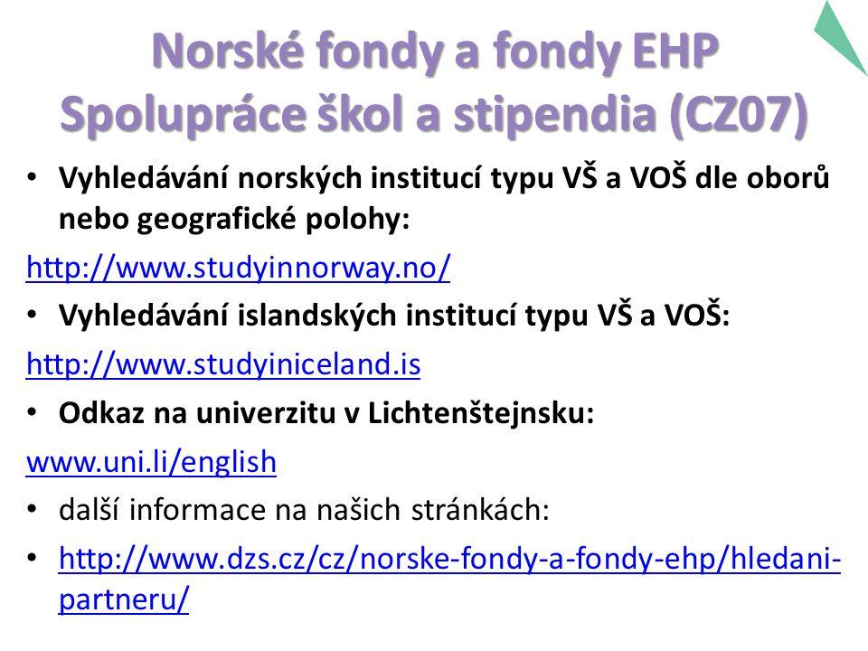Norské fondy a fondy EHP Spolupráce škol a stipendia (CZ07) Vyhledávání norských institucí typu VŠ a VOŠ dle oborů nebo geografické polohy: http://www.studyinnorway.no/ Vyhledávání islandských institucí typu VŠ a VOŠ: http://www.studyiniceland.is Odkaz na univerzitu v Lichtenštejnsku: www.uni.li/english další informace na našich stránkách: http://www.dzs.cz/cz/norske-fondy-a-fondy-ehp/hledani- partneru/ http://www.dzs.cz/cz/norske-fondy-a-fondy-ehp/hledani- partneru/