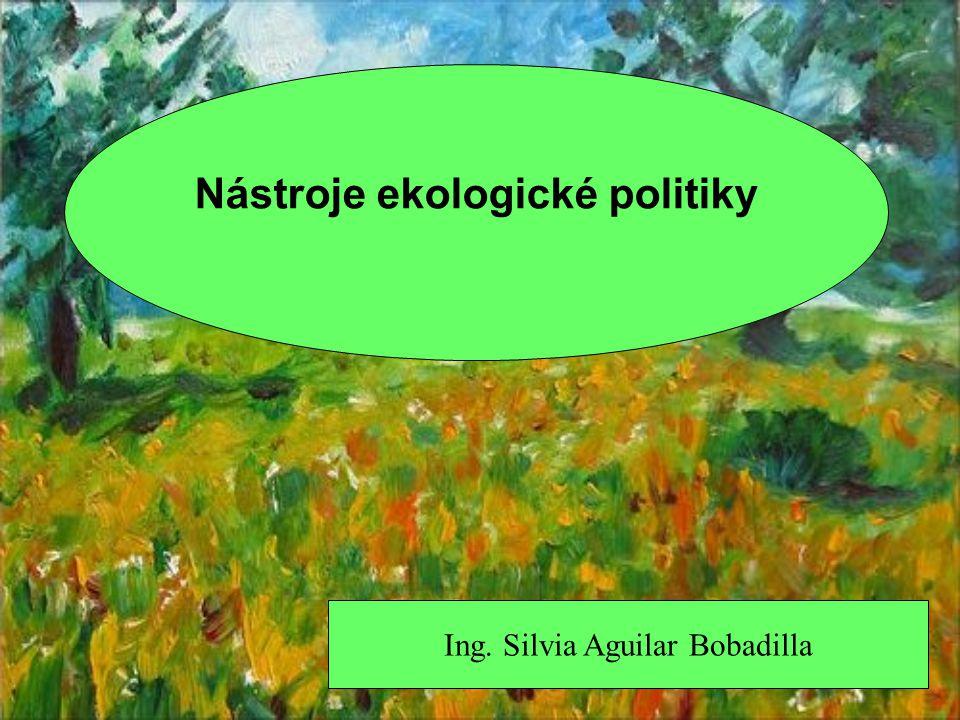 Ing. Silvia Aguilar Bobadilla Nástroje ekologické politiky