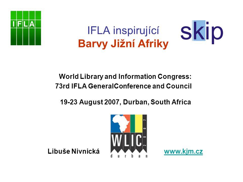 IFLA inspirující Barvy Jižní Afriky World Library and Information Congress: 73rd IFLA GeneralConference and Council 19-23 August 2007, Durban, South Africa Libuše Nivnická www.kjm.czwww.kjm.cz