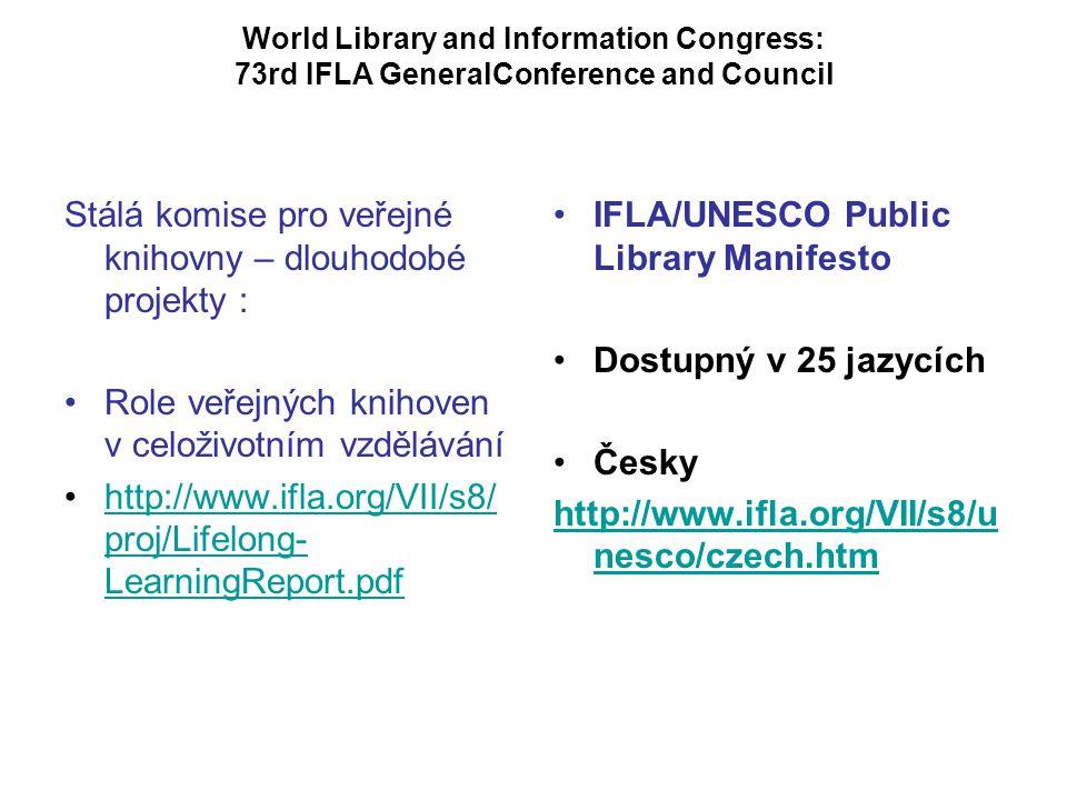 World Library and Information Congress: 73rd IFLA GeneralConference and Council Stálá komise pro veřejné knihovny – dlouhodobé projekty : Role veřejných knihoven v celoživotním vzdělávání http://www.ifla.org/VII/s8/ proj/Lifelong- LearningReport.pdfhttp://www.ifla.org/VII/s8/ proj/Lifelong- LearningReport.pdf IFLA/UNESCO Public Library Manifesto Dostupný v 25 jazycích Česky http://www.ifla.org/VII/s8/u nesco/czech.htm