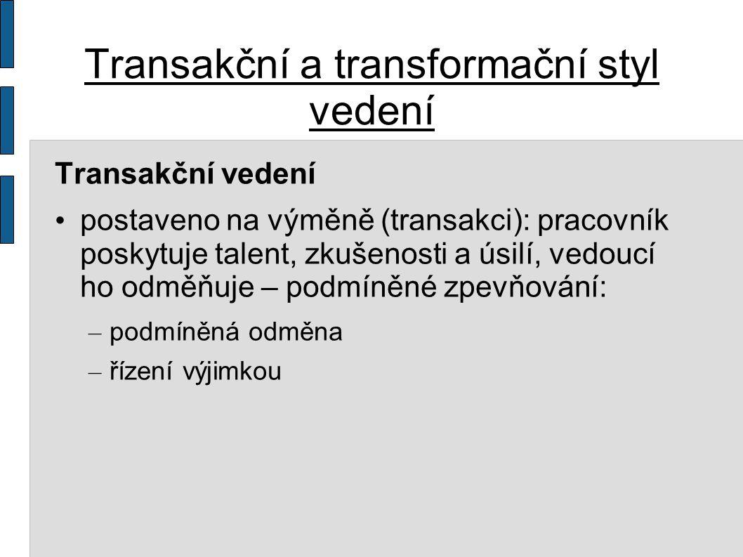 Transakční a transformační styl vedení Transakční vedení postaveno na výměně (transakci): pracovník poskytuje talent, zkušenosti a úsilí, vedoucí ho odměňuje – podmíněné zpevňování: – podmíněná odměna – řízení výjimkou