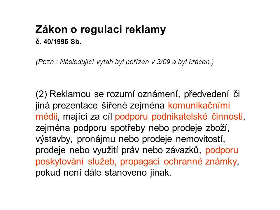 Zákon o regulaci reklamy č. 40/1995 Sb. (Pozn.: Následující výtah byl pořízen v 3/09 a byl krácen.) (2) Reklamou se rozumí oznámení, předvedení či jin