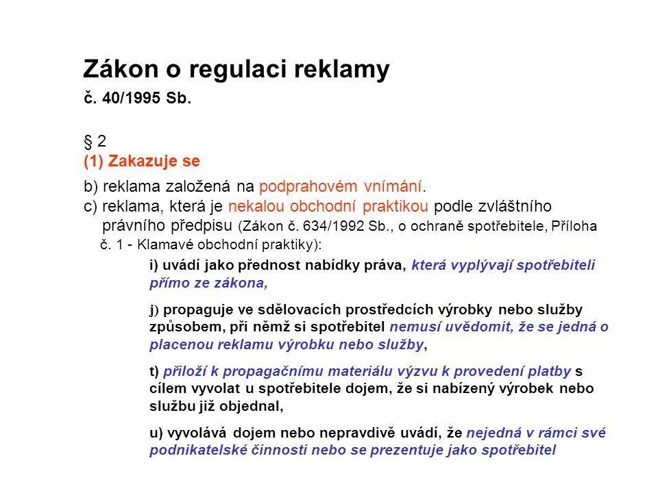 Zákon o regulaci reklamy č. 40/1995 Sb. § 2 (1) Zakazuje se b) reklama založená na podprahovém vnímání. c) reklama, která je nekalou obchodní praktiko