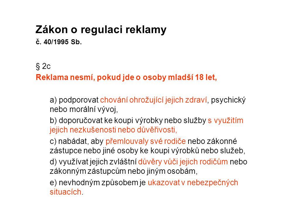 Zákon o regulaci reklamy č. 40/1995 Sb. § 2c Reklama nesmí, pokud jde o osoby mladší 18 let, a) podporovat chování ohrožující jejich zdraví, psychický