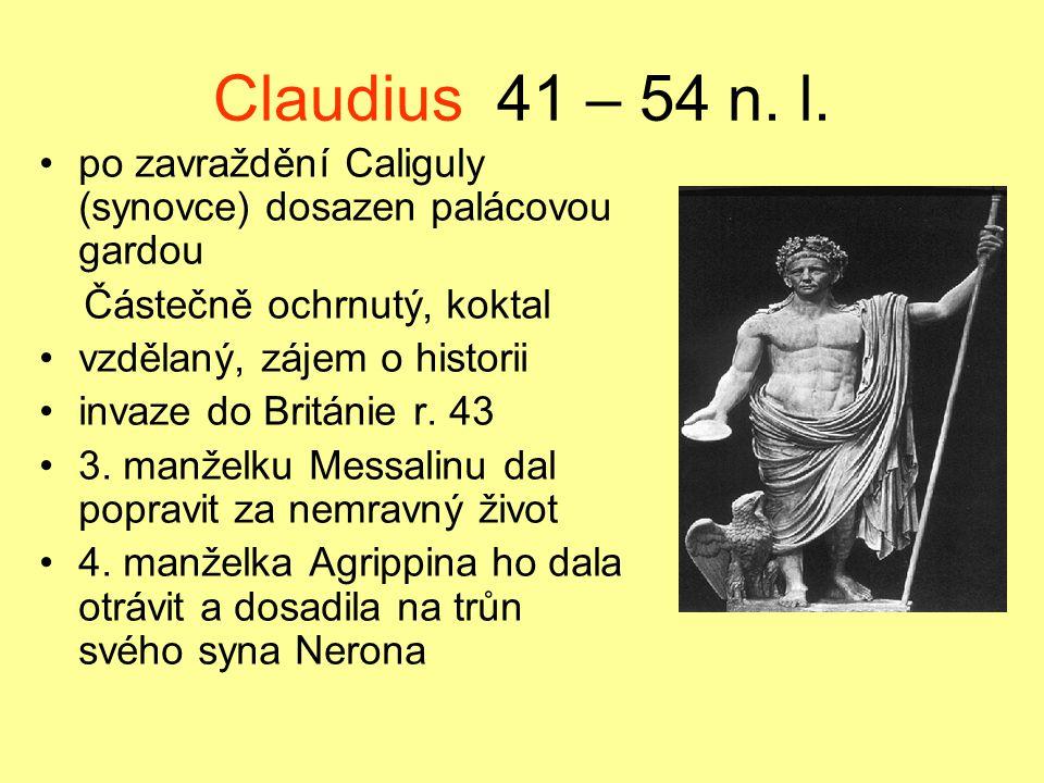 Claudius 41 – 54 n. l. po zavraždění Caliguly (synovce) dosazen palácovou gardou Částečně ochrnutý, koktal vzdělaný, zájem o historii invaze do Britán