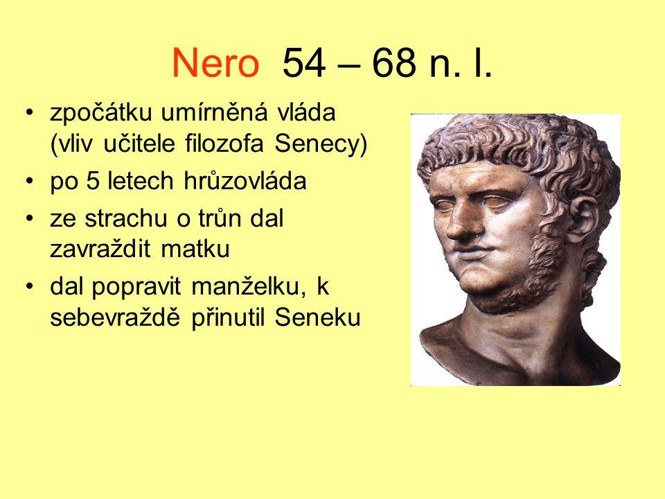 Nero 54 – 68 n. l. zpočátku umírněná vláda (vliv učitele filozofa Senecy) po 5 letech hrůzovláda ze strachu o trůn dal zavraždit matku dal popravit ma